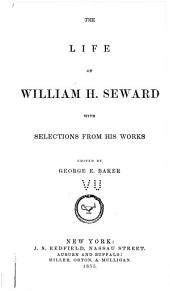 The Life of William H. Seward: With Selections from His Work