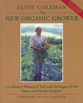 The New Organic Grower: A Master's Manual of Tools and Techniques for the Home and Market Gardener, 2nd Edition, Edition 2