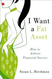 I Want a Fat Asset: How to Achieve Financial Success: How to Achieve Financial Success