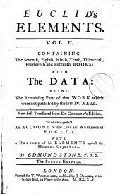Euclid's Elements. Vol. II.: Containing the Seventh, Eighth, Ninth, Tenth, Thirteenth, Fourteenth and Fifteenth Books; with the Data: Being the Remaining Parts of that Work which Were Not Publish'd by the Late Dr. Keil. Now First Translated from Dr. Gregory's Edition. To which is Prefix'd, an Account of the Life and Writings of Euclid. ... By Edmund Stone, F.R.S.