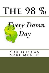 "The 98 Percent ""Every Damn Day"" You Too Can Make Money!"