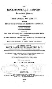 An Ecclesiastical History, Ancient and Modern, from the Birth of Christ, to the Beginning of the Eighteenth Century: In Six Volumes, in which the Rise, Progress, and Variations of Church Power are Considered in Their Connexion with the State of Learning and Philosophy, and the Political History of Europe During that Period, Volume 4