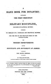A Hand Book for Infantry: Containing the First Principles of Military Discipline, Founded on Rational Method: Intended to Explain in a Familiar and Practical Manner, for the Use of the Military Force of the United States, the Modern Improvements in the Discipline and Movement of Armies