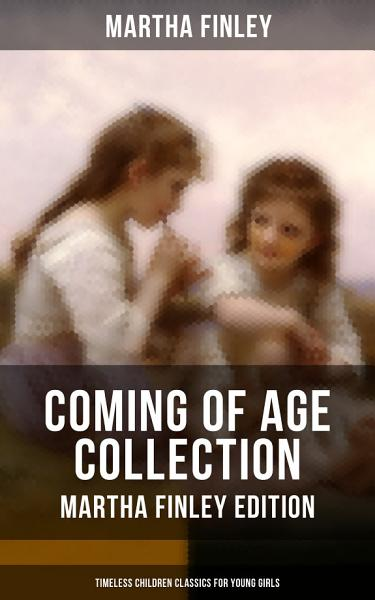 COMING OF AGE COLLECTION - Martha Finley Edition (Timeless Children Classics For Young Girls)