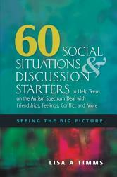 60 Social Situations And Discussion Starters To Help Teens On The Autism Spectrum Deal With Friendships Feelings Conflict And More Book PDF