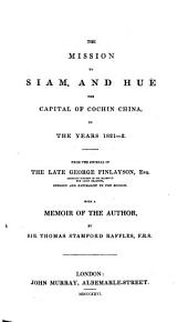 The Mission to Siam, and Hué: The Capital of Cochin China, in the Years 1821-2. From the Journal of the Late George Finlayson ... With a Memoir of the Author, by Sir Thomas Stamford Raffles, F.R.S.