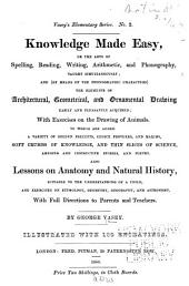 Knowledge Made Easy; Or, The Arts of Spelling, Reading, Writing, Arithmetic, and Phonography ... and ... the Elements of Architectural, Geometrical, and Ornamental Drawing Easily and Pleasantly Acquired ...: To which are Added a Variety of Golden Precepts ... Also Lessons on Anatomy and Natural History ... With Full Directions to Parents and Teachers