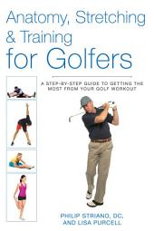 Anatomy, Stretching & Training for Golfers: A Step-by-Step Guide to Getting the Most from Your Golf Workout