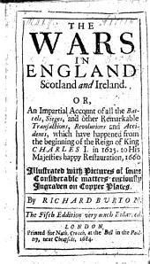 The Wars in England, Scotland, and Ireland. Or, an Impartial account of all the battels ... from the beginning of the reign of King Charles I. in 1625, to his Majesties happy Restauration, 1660. Illustrated, etc