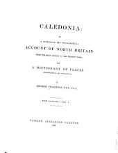 Caledonia: Or, A Historical and Topographical Account of North Britain, from the Most Ancient to the Present Times; with a Dictionary of Places, Chorographical and Philological