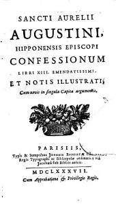 Sancti Aurelii Augustini, Hipponensis episcopi. Confessionum libri XIII: emendatissimi et notis illustrati, cum novis in singula capita argumentis