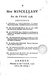 A New Miscellany for the Year 1738. : Containing I. Probus to Philaretes ... II. The Craftsman of ... 1737 ... III. A Letter from a Freeholder ... IV. The Speaker's Speech ... V. An Excellent New Ballad ... VI. The Negotiators ... VII. The Rival Wives ..