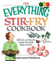 The Everything Stir-Fry Cookbook: 300 Fresh and Flavorful Recipes the Whole Family Will Love