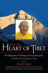 From the Heart of Tibet: The Biography of Drikung Chetsang Rinpoche, the Holder of the Drikung Kagyu Lineage