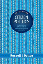 Citizen Politics: Public Opinion and Political Parties in Advanced Industrial Democracies, Edition 5