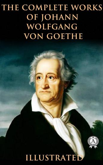 The Complete Works of Johann Wolfgang von Goethe  illustrated  PDF