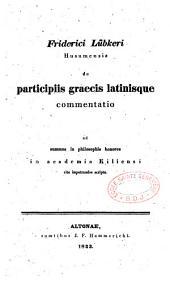 Friderici Lubkeri Husumensis de participiis graecis latinisque commentatio : ad summos in philosophia honores in academia Kiliensi rite impetrandos scripta