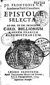 Jo. Frontonis C. R. Academiae Paris. Cancellarii Epistolae selectae, ad ser. et em. principem card. Bullionium magnum Franciae Eleemosynarium
