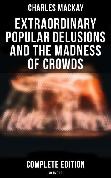 Download Extraordinary Popular Delusions and the Madness of Crowds  Complete Edition  Volume 1 3  Book