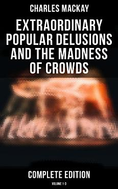 Extraordinary Popular Delusions and the Madness of Crowds  Complete Edition  Volume 1 3  PDF