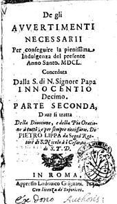 De gli auuertimenti necessarii per conseguire la pienissima indulgenza del presente anno santo 1650 ... Parte seconda, doue si tratta della diuotione, e della pia oratione a tutti, e per sempre necessarie. Di Pietro Lippa ..