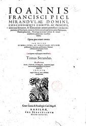 Ioannis Pici, Mirandulae ... Item, tomo secundo Ioannis Francisci Pici ... Opera quae extant omnia: non tàm literatis viris vtilia, quàm necessaria, in vnum corpus redacta: quorum elenchi post vitam authoris habentur. Accesserunt etiam rerum and verborum memorabilium, atque scriptorum, ... duo indices locupletissimi: 2: Ioannis Francisci Pici, Mirandulae domini, ... Opera quae extant omnia: iam pridem summa cura, ac singulari studio postliminio reuocata, pristinaeque libertati restituta: ac in corpus vnum collecta. Catalogum versa pagina monstrabit. Tomus secundus. ..., Volume 2