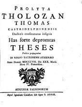 Prolyta Tholozan Thomas Castridelphinensis doctoris consecuturus insignia has sorte depromtas theses publice propugnabat in Regio Taurinensi Athenæo anno Domini 1758. die 30. Martii hora 4. pomeridiana