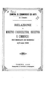 Camera di Commercio ed Arti di Torino. Relazione al Ministro d'agricoltura, industria e commercio sui mercati de'bozzoli nell'anno 1866