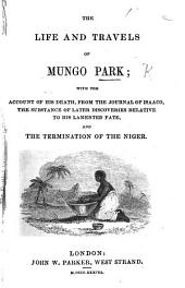 The Life and Travels of Mungo Park; with the Account of His Death, from the Journal of Isaaco, the Substance of Later Discoveries Relative to His ... Fate ..., and the Termination of the Niger