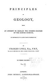 Principles of Geology: Being an Attempt to Explain the Former Changes of the Earth's Surface, by Reference to Causes Now in Operation, Volume 3