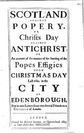 Scotland against Popery, or, Christ's Day against Anti-christ; or, An account of the ... burning of the Pope's Effigies upon Christmas Day last 1680 in the City of Edenborough [by the students of the College at Edinburgh] sent in two letters, etc. [The second by L. L.]