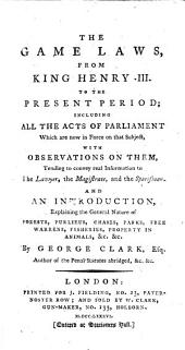 The Game Laws, from King Henry III. to the Present Period; Including All the Acts of Parliament which are Now in Force on that Subject, with Observations on Them ... And an Introduction, Explaining the General Nature of Forests, Purlieus, Chases, Parks, Free Warrens, Fisheries, Property in Animals, &c. &c. By George Clark