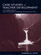 Case Studies of Teacher Development: An In-Depth Look at How Thinking About Pedagogy Develops Over Time