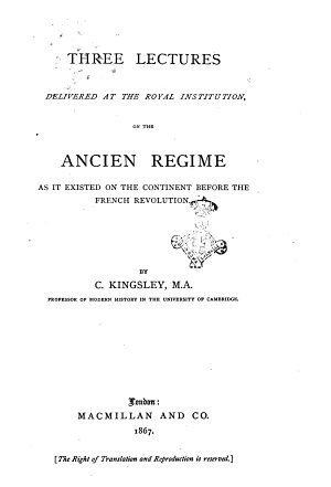 Three Lectures Delivered at the Royal Institution on the Ancien R  gime as it Existed on the Continent Before the French Revolution by C  Kingsley