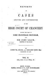 Reports of Cases Argued and Determined in the High Court of Chancery: During the Time of Lord Chancellor Brougham, and Sir John Leach, Master of the Rolls. [1832-1835], Volume 2