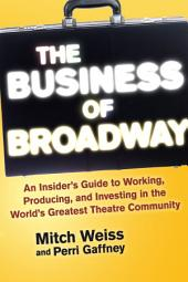 The Business of Broadway: An Insider s Guide to Working, Producing, and Investing in the World s Greatest Theatre Community
