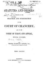 The Statutes and Orders Relating to the Practice and Jurisdiction of the Court of Chancery  and of the Court of Error and Appeal  With Notes  By Thomas Wardlaw Taylor     Third Edition PDF