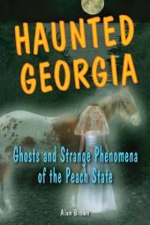 Haunted Georgia: Ghosts and Strange Phenomena of the Peach State