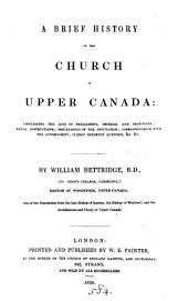 A Brief History of the Church in Upper Canada: Containing the Acts of Parliament, Imperial and Provincial, Royal Instructions, Proceedings of the Deputation, Correspondence with the Government, Clergy Reserves' Question, &c. &c