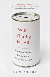 With Charity for All: Why Charities Are Failing and a Better Way to Give