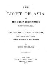 The Light of Asia: Or, The Great Renunciation (Mahâbhinishkramana) : Being the Life and Teaching of Gautama, Prince of India and Founder of Buddhism (as Told in Verse by an Indian Buddhist)