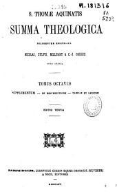 S. Thomae Aquinatis Summa Theologica diligenter emendata Nicolai... [et al.] notis ornata: Supplementum ; De resurrectione ; Tabulae et lexicon. Tomus octavus