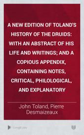 A New Edition of Toland's History of the Druids: With an Abstract of His Life and Writings; and a Copious Appendix, Containing Notes, Critical, Philological, and Explanatory