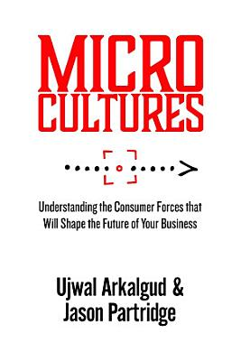 Microcultures  Understanding the Consumer Forces That Will Shape the Future of Your Business PDF
