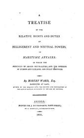 A Treatise of the Relative Rights and Duties of Belligerent and Neutral Powers, in Maritime Affairs: In which the Principles of Armed Neutralities, and the Opinions of Hubner and Schlegel are Fully Discussed, Volume 1