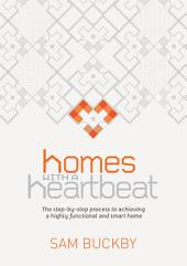 Homes With a Heartbeat: The Step-By-Step Process to Achieving a Highly Functional and Smart Home