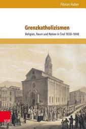 Grenzkatholizismen: Religion, Raum und Nation in Tirol 1830–1848