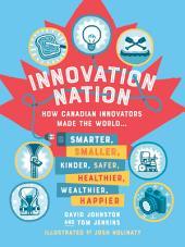 Innovation Nation: How Canadian innovators made the world smarter, smaller, kinder, safer, healthier, wealthier and happier