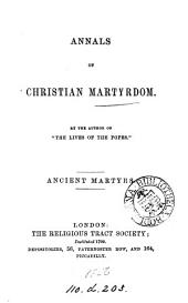 Annals of Christian martyrdom, by the author of 'The lives of the popes'. Ancient martyrs