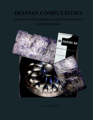 IRANIAN COMPLEXITIES  A STUDY IN ACHAEMENID  AVESTAN  AND SASANIAN CONTROVERSIES